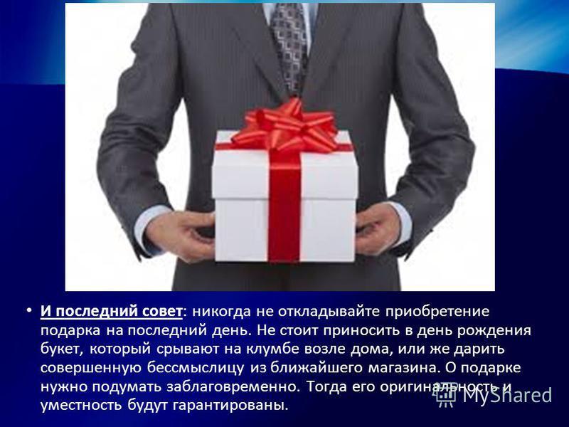 И последний совет: никогда не откладывайте приобретение подарка на последний день. Не стоит приносить в день рождения букет, который срывают на клумбе возле дома, или же дарить совершенную бессмыслицу из ближайшего магазина. О подарке нужно подумать