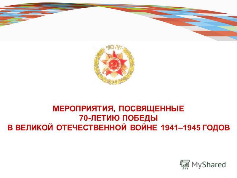 МЕРОПРИЯТИЯ, ПОСВЯЩЕННЫЕ 70-ЛЕТИЮ ПОБЕДЫ В ВЕЛИКОЙ ОТЕЧЕСТВЕННОЙ ВОЙНЕ 1941–1945 ГОДОВ