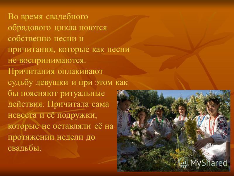 Во время свадебного обрядового цикла поются собственно песни и причитания, которые как песни не воспринимаются. Причитания оплакивают судьбу девушки и при этом как бы поясняют ритуальные действия. Причитала сама невеста и её подружки, которые не оста