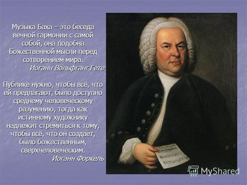Музыка Баха – это беседа вечной гармонии с самой собой, она подобна Божественной мысли перед сотворением мира. Иоганн Вольфганг Гете Публике нужно, чтобы всё, что ей предлагают, было доступно среднему человеческому разумению, тогда как истинному худо