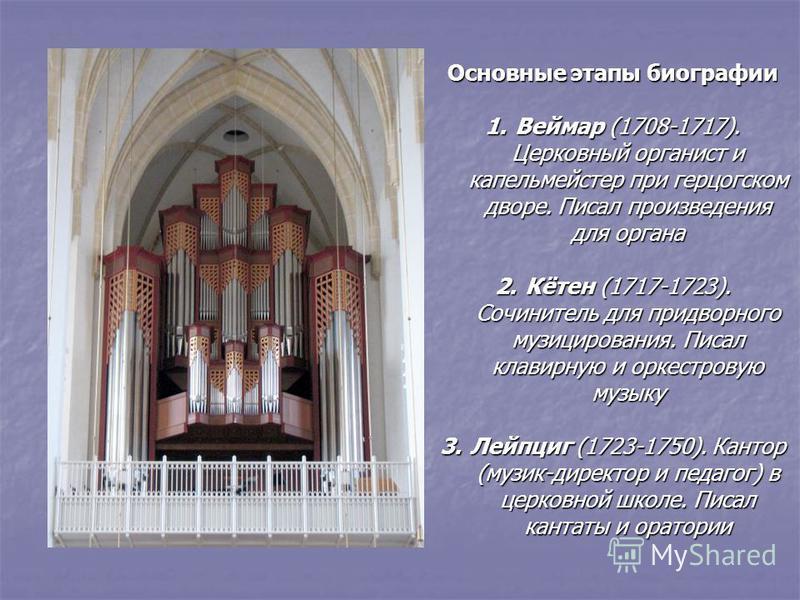 Основные этапы биографии 1. Веймар (1708-1717). Церковный органист и капельмейстер при герцогском дворе. Писал произведения для органа 2.Кётен (1717-1723). Сочинитель для придворного музицирования. Писал клавирную и оркестровую музыку 3. Лейпциг (172