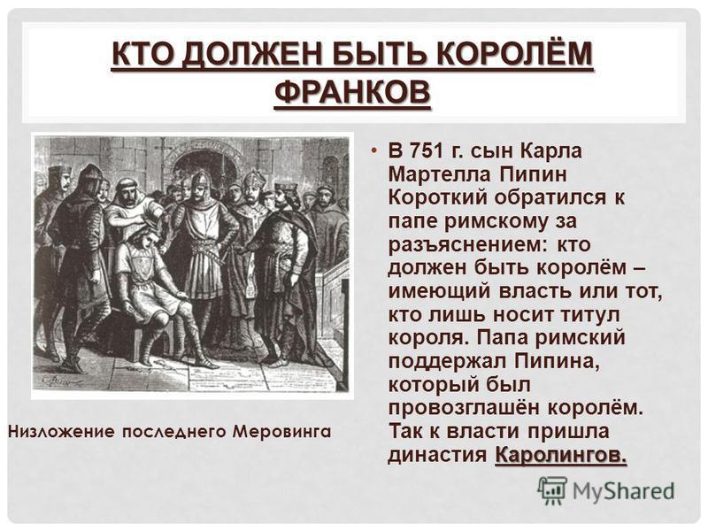 КТО ДОЛЖЕН БЫТЬ КОРОЛЁМ ФРАНКОВ Каролингов.В 751 г. сын Карла Мартелла Пипин Короткий обратился к папе римскому за разъяснением: кто должен быть королём – имеющий власть или тот, кто лишь носит титул короля. Папа римский поддержал Пипина, который был