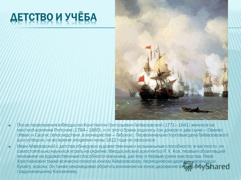 После переселения в Феодосию Константин Григорьевич Гайвазовский (17711841) женился на местной армянке Рипсиме (17841860), и от этого брака родились три дочери и два сына Ованес (Иван) и Саргис (впоследствии, в монашестве Габриэл). Первоначально торг