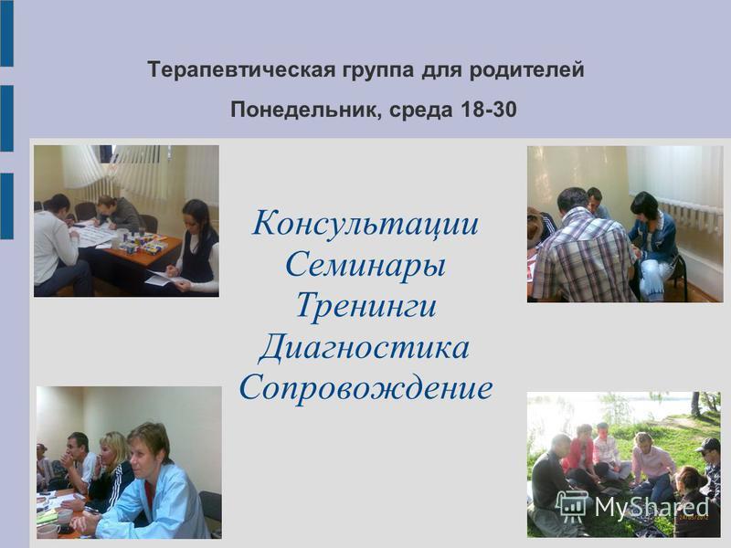 Терапевтическая группа для родителей Понедельник, среда 18-30 Консультации Семинары Тренинги Диагностика Сопровождение