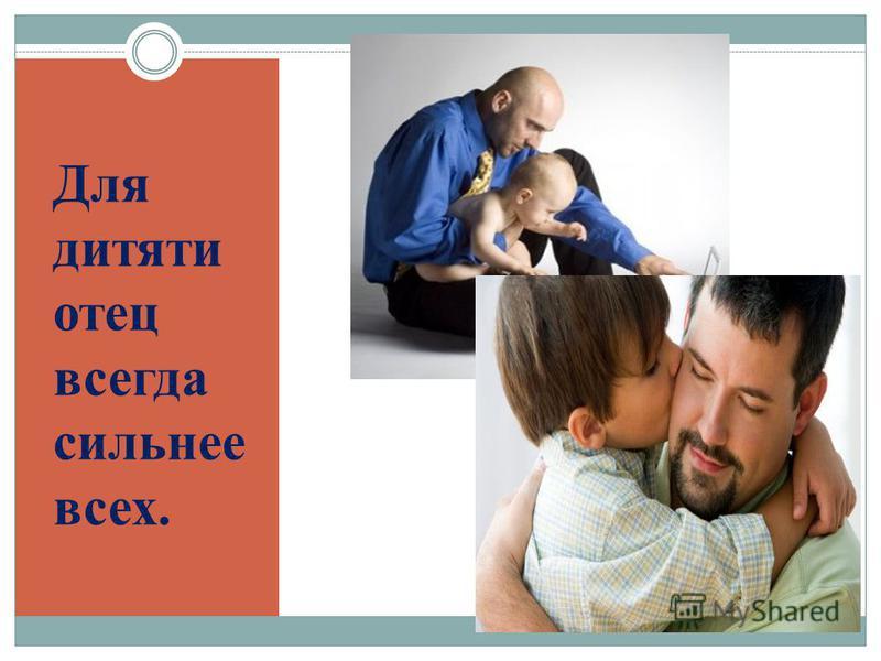 Для дитяти отец всегда сильнее всех.