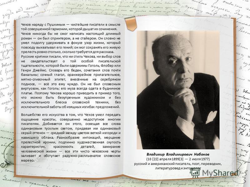 Чехов наряду с Пушкиным чистейшие писатели в смысле той совершенной гармонии, которой дышат их сочинения. Чехов никогда бы не смог написать настоящий длинный роман он был спринтером, а не стайером. Он словно не умел подолгу удерживать в фокусе узор ж