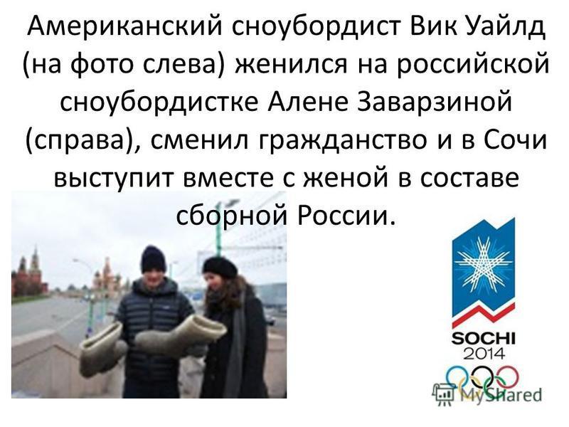 Американский сноубордист Вик Уайлд (на фото слева) женился на российской сноубордистке Алене Заварзиной (справа), сменил гражданство и в Сочи выступит вместе с женой в составе сборной России.