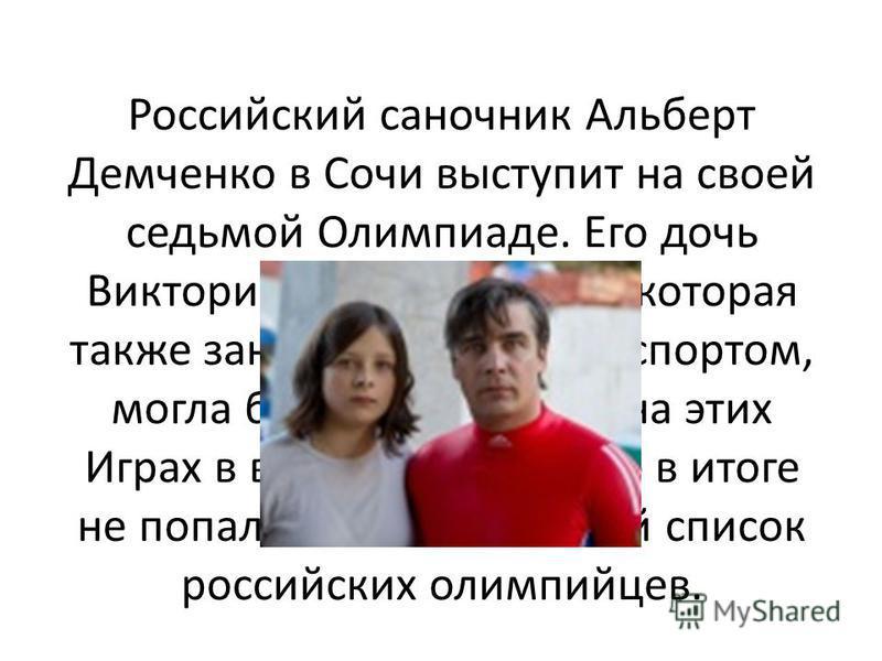 Российский саночник Альберт Демченко в Сочи выступит на своей седьмой Олимпиаде. Его дочь Виктория (слева на фото), которая также занимается санным спортом, могла бы дебютировать на этих Играх в возрасте 18 лет, но в итоге не попала в окончательный с