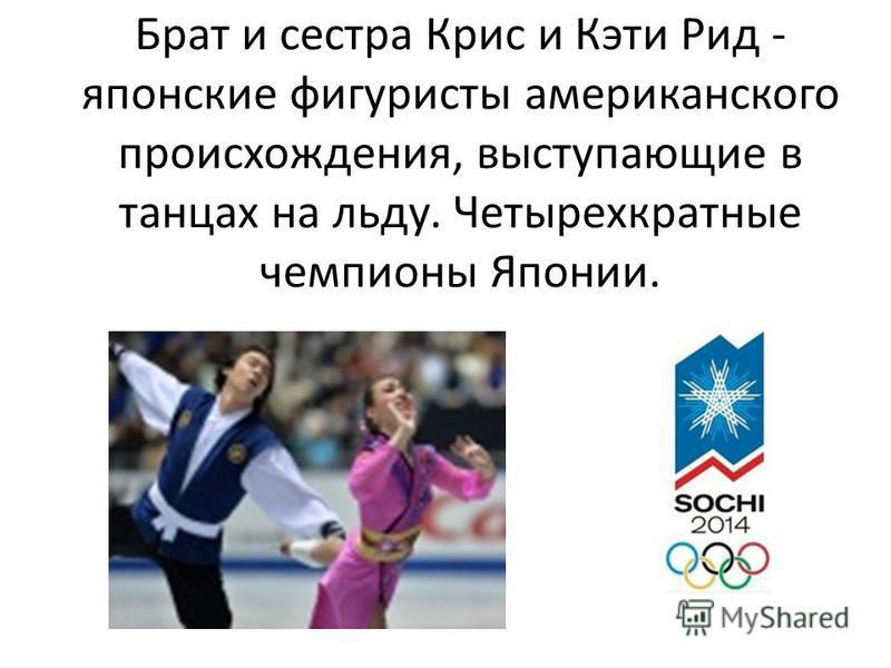 Брат и сестра Крис и Кэти Рид - японские фигуристы американского происхождения, выступающие в танцах на льду. Четырехкратные чемпионы Японии.