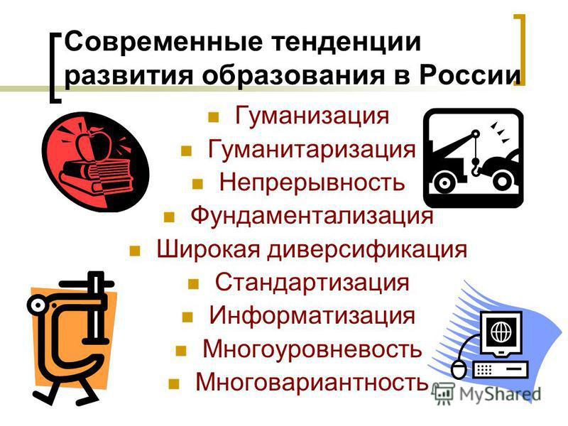Современные тенденции развития образования в России Гуманизация Гуманитаризация Непрерывность Фундаментализация Широкая диверсификация Стандартизация Информатизация Многоуровневость Многовариантность