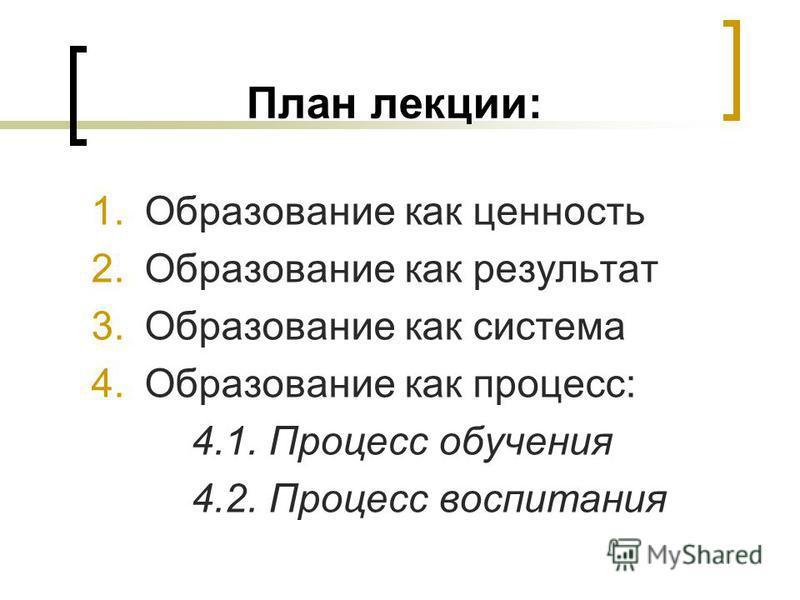 План лекции: 1. Образование как ценность 2. Образование как результат 3. Образование как система 4. Образование как процесс: 4.1. Процесс обучения 4.2. Процесс воспитания