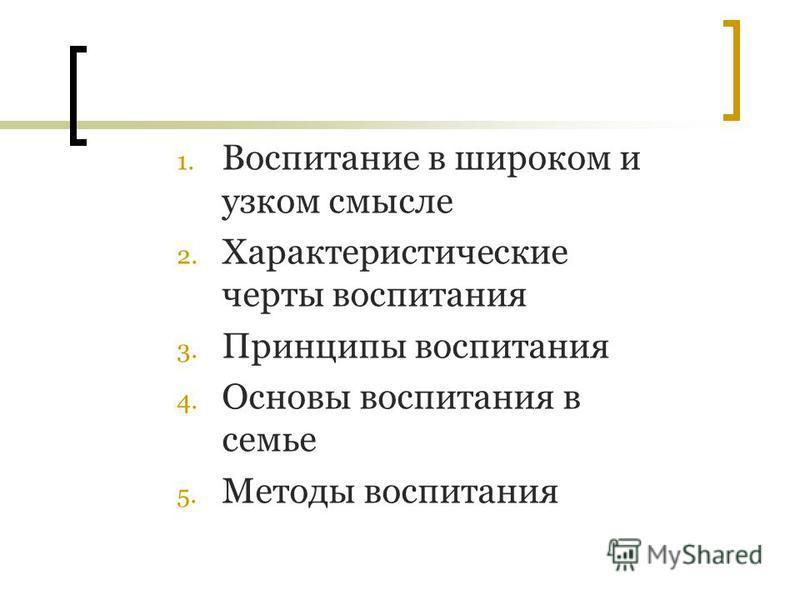 1. Воспитание в широком и узком смысле 2. Характеристические черты воспитания 3. Принципы воспитания 4. Основы воспитания в семье 5. Методы воспитания