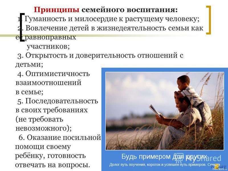 Принципы семейного воспитания: 1. Гуманность и милосердие к растущему человеку; 2. Вовлечение детей в жизнедеятельность семьи как её равноправных участников; 3. Открытость и доверительность отношений с детьми; 4. Оптимистичность взаимоотношений в сем