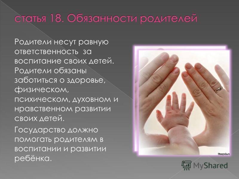 Родители несут равную ответственность за воспитание своих детей. Родители обязаны заботиться о здоровье, физическом, психическом, духовном и нравственном развитии своих детей. Государство должно помогать родителям в воспитании и развитии ребёнка.