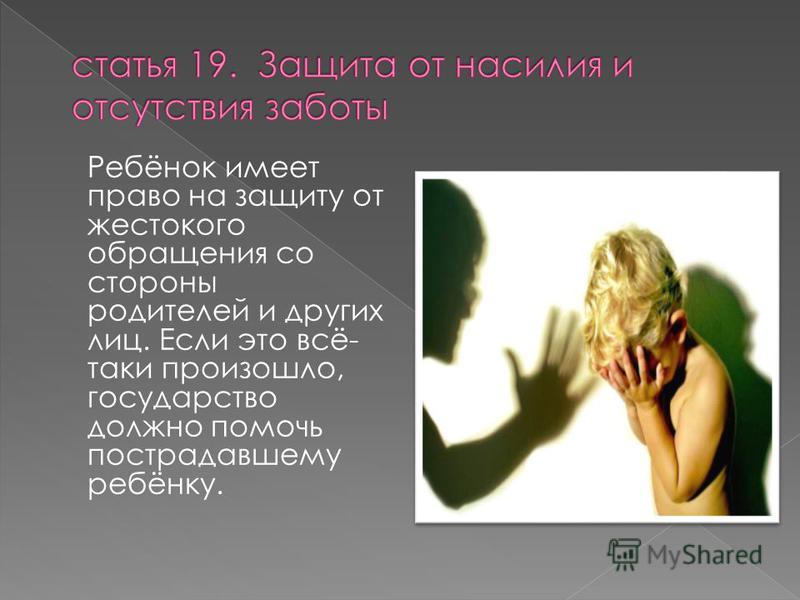 Ребёнок имеет право на защиту от жестокого обращения со стороны родителей и других лиц. Если это всё- таки произошло, государство должно помочь пострадавшему ребёнку.
