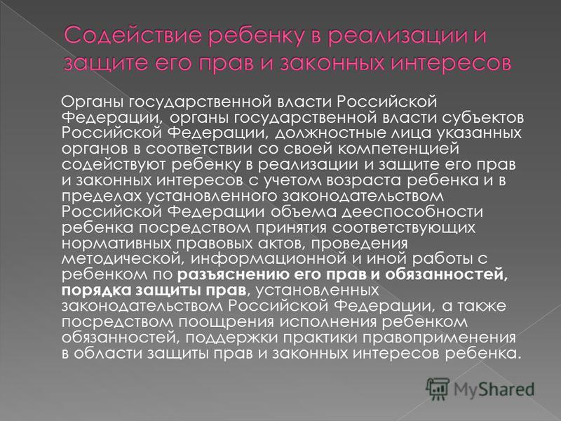 Органы государственной власти Российской Федерации, органы государственной власти субъектов Российской Федерации, должностные лица указанных органов в соответствии со своей компетенцией содействуют ребенку в реализации и защите его прав и законных ин