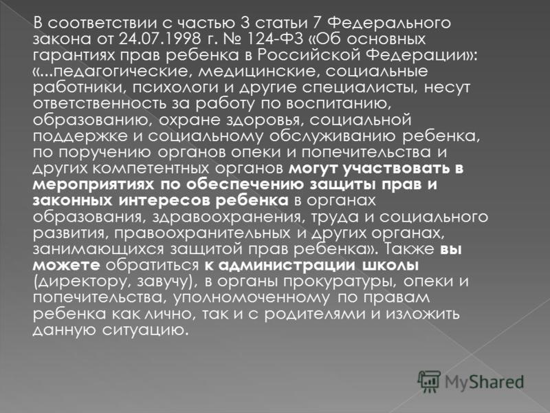 В соответствии с частью 3 статьи 7 Федерального закона от 24.07.1998 г. 124-ФЗ «Об основных гарантиях прав ребенка в Российской Федерации»: «...педагогические, медицинские, социальные работники, психологи и другие специалисты, несут ответственность з
