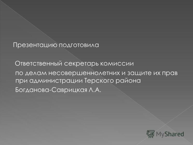Презентацию подготовила Ответственный секретарь комиссии по делам несовершеннолетних и защите их прав при администрации Терского района Богданова-Саврицкая Л.А.