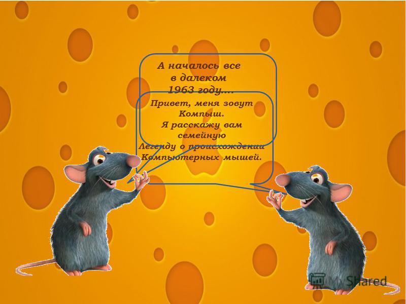 Привет, меня зовут Компыш. Я расскажу вам семейную Легенду о происхождении Компьютерных мышей. А началось все в далеком 1963 году….