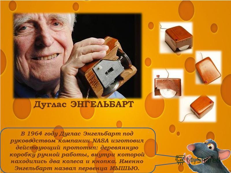 В 1964 году Дуглас Энгельбарт под руководством компании NASA изготовил действующий прототип: деревянную коробку ручной работы, внутри которой находились два колеса и кнопка. Именно Энгельбарт назвал первенца МЫШЬЮ. Дуглас ЭНГЕЛЬБАРТ