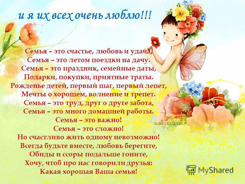 и я их всех очень люблю!!! Семья – это счастье, любовь и удача, Семья – это летом поездки на дачу. Семья – это праздник, семейные даты, Подарки, покупки, приятные траты. Рожденье детей, первый шаг, первый лепет, Мечты о хорошем, волнение и трепет. Се