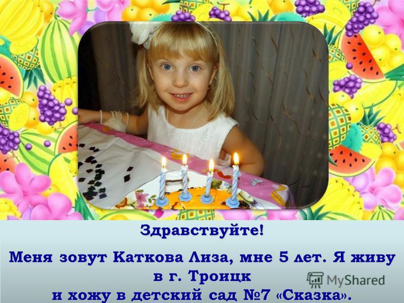 Здравствуйте! Меня зовут Каткова Лиза, мне 5 лет. Я живу в г. Троицк и хожу в детский сад 7 «Сказка».