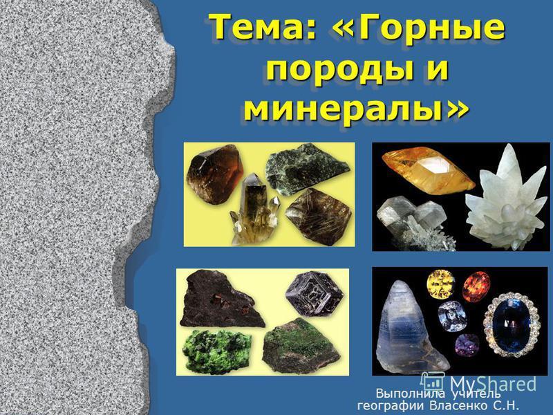 Тема: «Горные породы и минералы» Выполнила учитель географии Власенко С.Н.