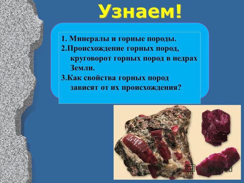 Узнаем! 1. Минералы и горные породы. 2. Происхождение горных пород, круговорот горных пород в недрах Земли. 3. Как свойства горных пород зависят от их происхождения?