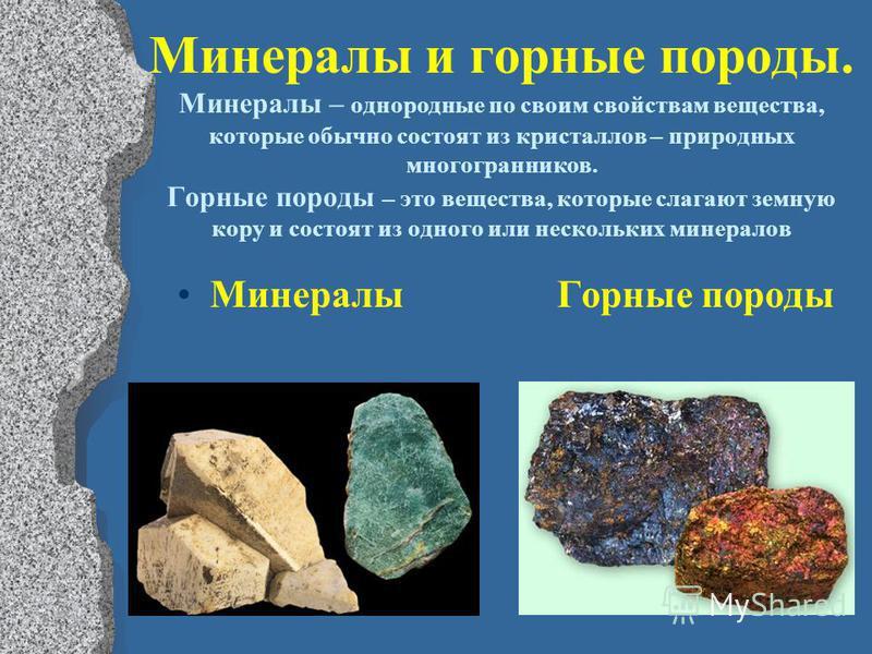 Минералы и горные породы. Минералы – однородные по своим свойствам вещества, которые обычно состоят из кристаллов – природных многогранников. Горные породы – это вещества, которые слагают земную кору и состоят из одного или нескольких минералов Минер