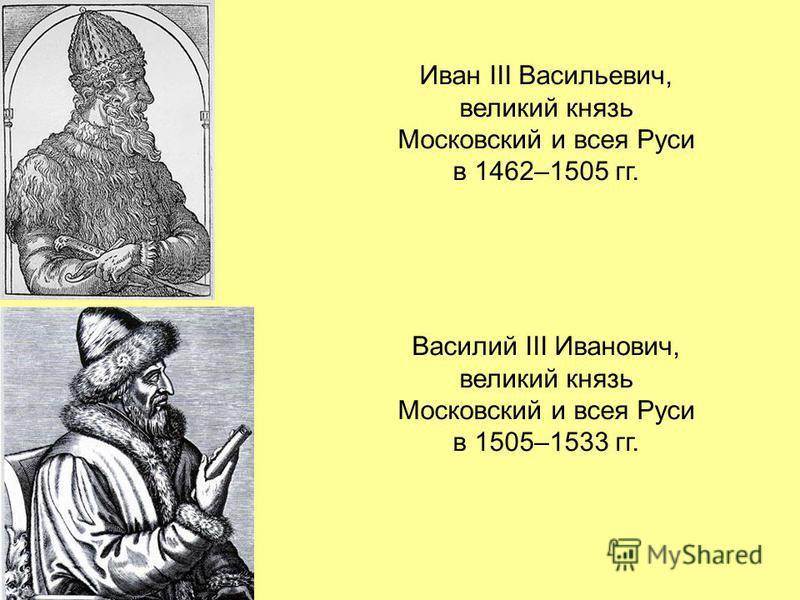 Иван III Васильевич, великий князь Московский и всея Руси в 1462–1505 гг. Василий III Иванович, великий князь Московский и всея Руси в 1505–1533 гг.