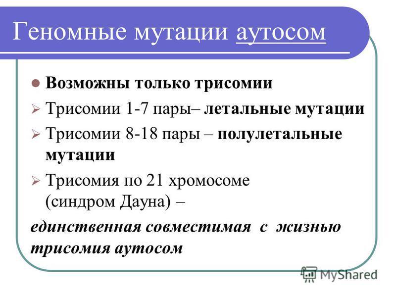 Геномные мутации аутосом Возможны только трисомии Трисомии 1-7 пары– летальные мутации Трисомии 8-18 пары – полулетальные мутации Трисомия по 21 хромосоме (синдром Дауна) – единственная совместимая с жизнью трисомия аутосом