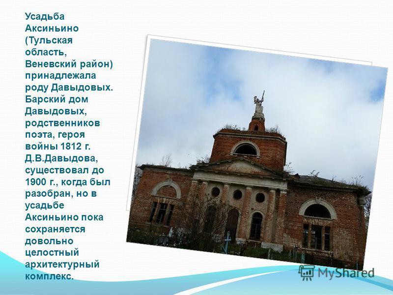 Усадьба Аксиньино (Тульская область, Веневский район) принадлежала роду Давыдовых. Барский дом Давыдовых, родственников поэта, героя войны 1812 г. Д.В.Давыдова, существовал до 1900 г., когда был разобран, но в усадьбе Аксиньино пока сохраняется довол