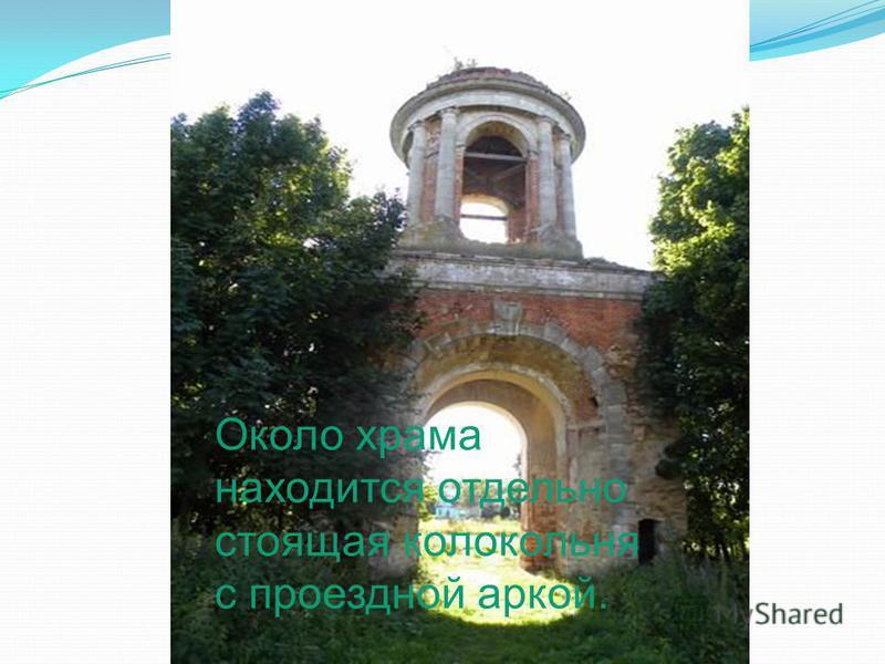 Около храма находится отдельно стоящая колокольня с проездной аркой.