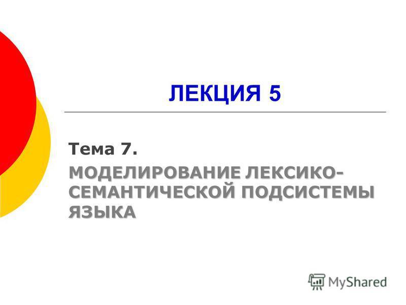 ЛЕКЦИЯ 5 Тема 7. МОДЕЛИРОВАНИЕ ЛЕКСИКО- СЕМАНТИЧЕСКОЙ ПОДСИСТЕМЫ ЯЗЫКА