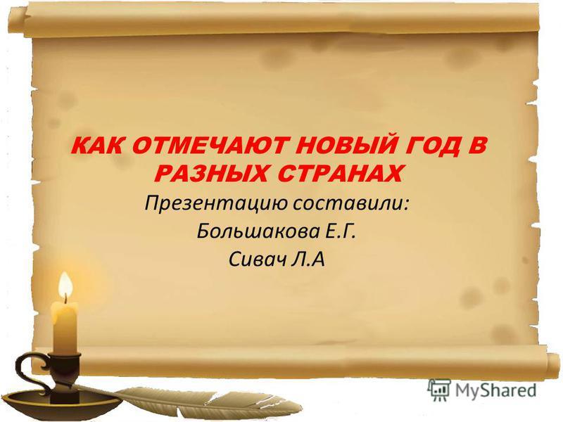 КАК ОТМЕЧАЮТ НОВЫЙ ГОД В РАЗНЫХ СТРАНАХ Презентацию составили: Большакова Е.Г. Сивач Л.А