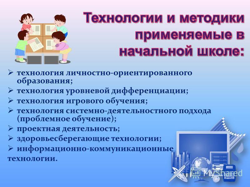 технология личностно-ориентированного образования; технология уровневой дифференциации; технология игрового обучения; технология системно-деятельностного подхода (проблемное обучение); проектная деятельность; здоровьесберегающие технологии; информаци