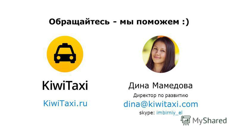 Дина Мамедова Директор по развитию dina@kiwitaxi.com skype: imbirniy_el KiwiTaxi.ru Обращайтесь - мы поможем :)
