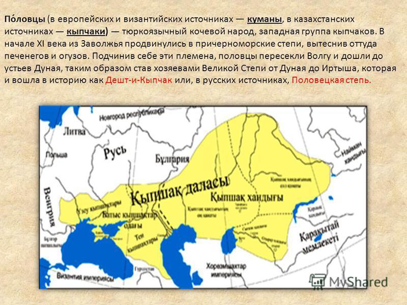 По́ловцы (в европейских и византийских источниках куманы, в казахстанских источниках кыпчаки) тюркоязычный кочевой народ, западная группа кыпчаков. В начале XI века из Заволжья продвинулись в причерноморские степи, вытеснив оттуда печенегов и огузов.