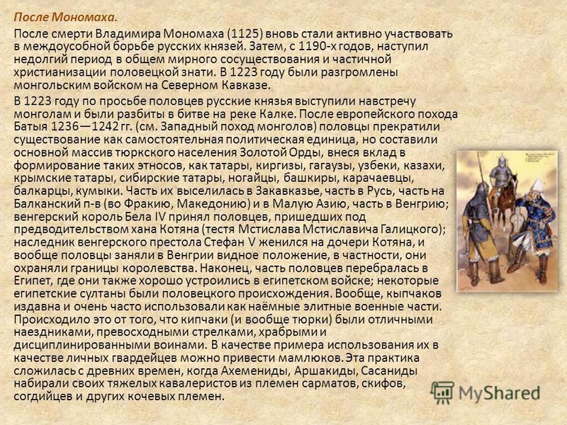 После Мономаха. После смерти Владимира Мономаха (1125) вновь стали активно участвовать в междоусобной борьбе русских князей. Затем, с 1190-х годов, наступил недолгий период в общем мирного сосуществования и частичной христианизации половецкой знати.