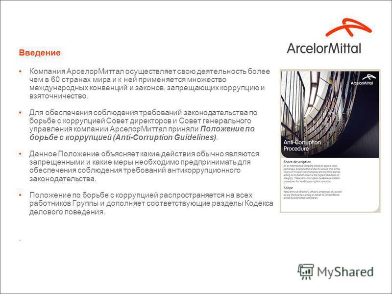 1 Введение Компания Арселор Миттал осуществляет свою деятельность более чем в 60 странах мира и к ней применяется множество международных конвенций и законов, запрещающих коррупцию и взяточничество. Для обеспечения соблюдения требований законодательс