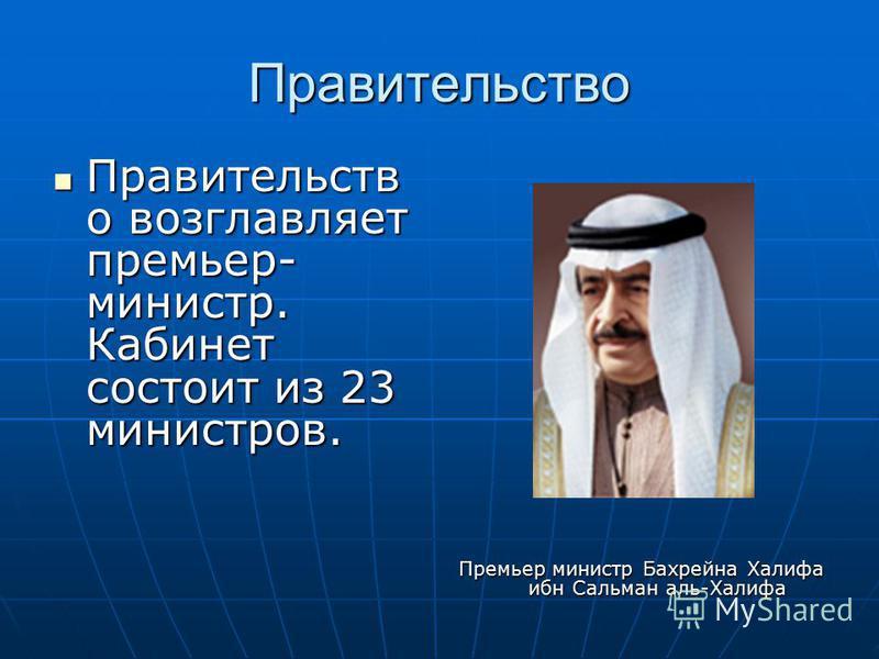 Правительство Правительств о возглавляет премьер- министр. Кабинет состоит из 23 министров. Правительств о возглавляет премьер- министр. Кабинет состоит из 23 министров. Премьер министр Бахрейна Халифа ибн Сальман аль-Халифа