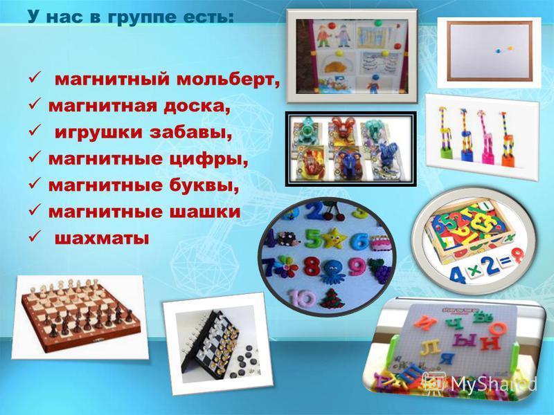 У нас в группе есть: магнитный мольберт, магнитная доска, игрушки забавы, магнитные цифры, магнитные буквы, магнитные шашки шахматы