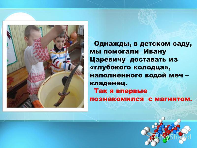Однажды, в детском саду, мы помогали Ивану Царевичу доставать из «глубокого колодца», наполненного водой меч – кладенец. Так я впервые познакомился с магнитом.
