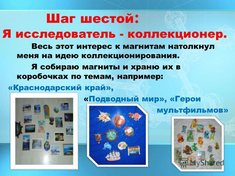 Шаг шестой : Я исследователь - коллекционер. Весь этот интерес к магнитам натолкнул меня на идею коллекционирования. Я собираю магниты и храню их в коробочках по темам, например: «Краснодарский край», «Подводный мир», «Герои мультфильмов»