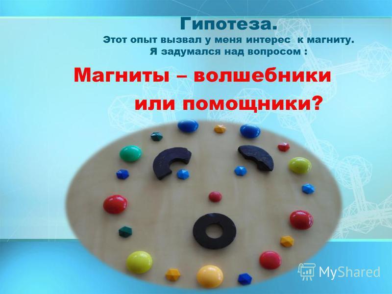 Гипотеза. Этот опыт вызвал у меня интерес к магниту. Я задумался над вопросом : Магниты – волшебники или помощники?