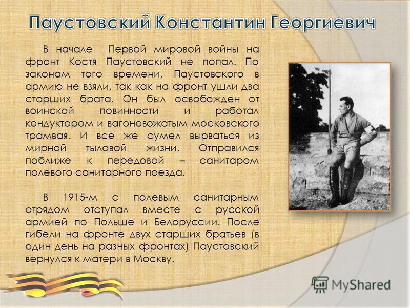 В начале Первой мировой войны на фронт Костя Паустовский не попал. По законам того времени, Паустовского в армию не взяли, так как на фронт ушли два старших брата. Он был освобожден от воинской повинности и работал кондуктором и вагоновожатым московс