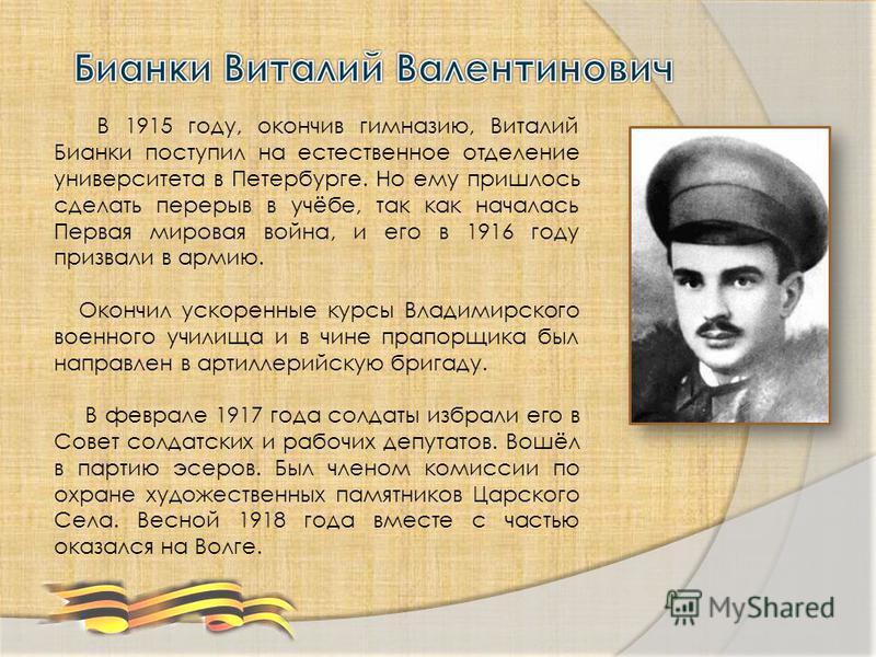 В 1915 году, окончив гимназию, Виталий Бианки поступил на естественное отделение университета в Петербурге. Но ему пришлось сделать перерыв в учёбе, так как началась Первая мировая война, и его в 1916 году призвали в армию. Окончил ускоренные курсы В