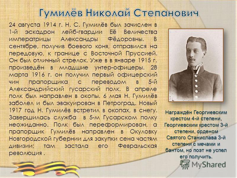 24 августа 1914 г. Н. С. Гумилёв был зачислен в 1-й эскадрон лейб-гвардии Её Величества императрицы Александры Фёдоровны. В сентябре, получив боевого коня, отправился на передовую, к границе с Восточной Пруссией. Он был отличный стрелок. Уже в в янва