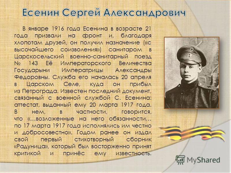 В январе 1916 года Есенина в возрасте 21 года призвали на фронт и, благодаря хлопотам друзей, он получил назначение («с высочайшего соизволения») санитаром в Царскосельский военно-санитарный поезд 143 Её Императорского Величества Государыни Императри