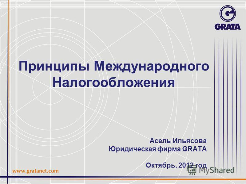 Принципы Международного Налогообложения Асель Ильясова Юридическая фирма GRATA Октябрь, 2012 год